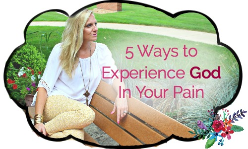 5 Ways To Experience God In Your Pain